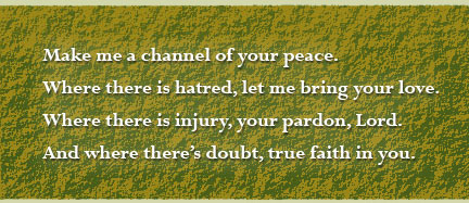 Make me a channel of your peace. Where there is hatred, let me bring you love. Where there is injury, your pardon, Lord. And where there's doubt, true faith in you.